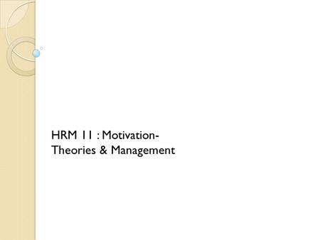 HRM 11 : Motivation- Theories & Management. Topics to be covered. 1.What is Motivation? 2.Why Motivation? 3.The nature of Motivation. 4.The Content perspective.