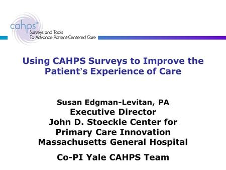Using CAHPS Surveys to Improve the Patient ' s Experience of Care Susan Edgman-Levitan, PA Executive Director John D. Stoeckle Center for Primary Care.
