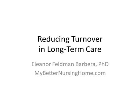 Reducing Turnover in Long-Term Care Eleanor Feldman Barbera, PhD MyBetterNursingHome.com.