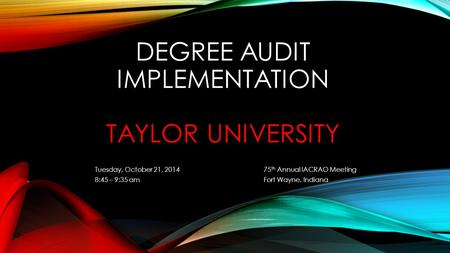 DEGREE AUDIT IMPLEMENTATION TAYLOR UNIVERSITY Tuesday, October 21, 2014 75 th Annual IACRAO Meeting 8:45 – 9:35 amFort Wayne, Indiana.