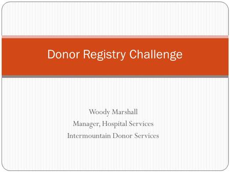 Woody Marshall Manager, Hospital Services Intermountain Donor Services Donor Registry Challenge.