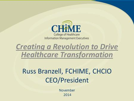 Creating a Revolution to Drive Healthcare Transformation Russ Branzell, FCHIME, CHCIO CEO/President November 2014.