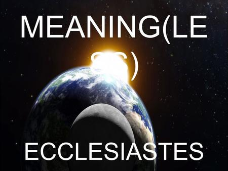 MEANING(LE SS) ECCLESIASTES. MEANING(LES S) 1.INTERVIEW WITH SOLOMON 2.FIERCE DELUSION 3.FAULTLESS DEPENDANCE 4.FLEETING DAY 5.FRAIL DESIGN 6.FRAGILE.