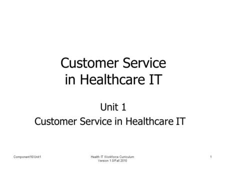 Component16/Unit1Health IT Workforce Curriculum Version 1.0/Fall 2010 1 Customer Service in Healthcare IT Unit 1 Customer Service in Healthcare IT.