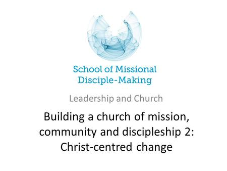 Building a church of mission, community and discipleship 2: Christ-centred change Leadership and Church.