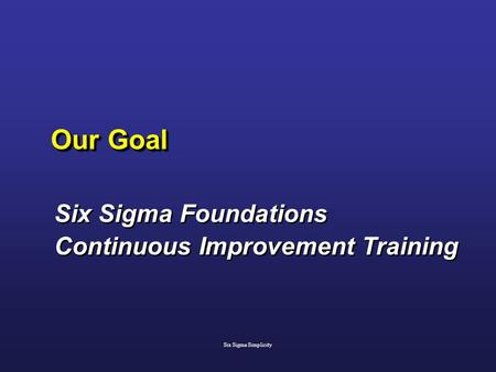 Our Goal Six Sigma Foundations Continuous Improvement Training Six Sigma Foundations Continuous Improvement Training Six Sigma Simplicity.