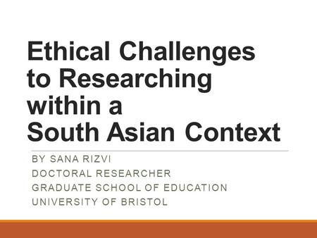 Ethical Challenges to Researching within a South Asian Context BY SANA RIZVI DOCTORAL RESEARCHER GRADUATE SCHOOL OF EDUCATION UNIVERSITY OF BRISTOL.