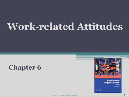 Work-related Attitudes Chapter 6 6-1 Copyright © 2011 Pearson Education.