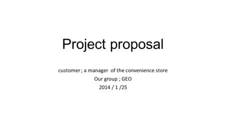 Project proposal customer ; a manager of the convenience store Our group ; GEO 2014 / 1 /25.