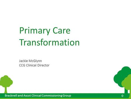 0 0 Bracknell and Ascot Clinical Commissioning Group Primary Care Transformation Jackie McGlynn CCG Clinical Director.