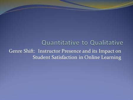 Genre Shift: Instructor Presence and its Impact on Student Satisfaction in Online Learning.