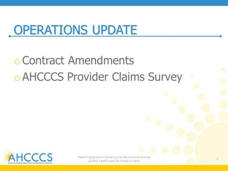 OPERATIONS UPDATE o Contract Amendments o AHCCCS Provider Claims Survey 1 Reaching across Arizona to provide comprehensive quality health care for those.