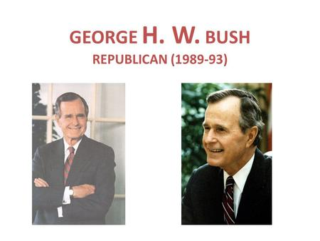 GEORGE H. W. BUSH REPUBLICAN (1989-93). BACKGROUND A.REAGAN'S VP B.FORMER HEAD OF CIA C.DEFEATS MICHAEL DUKAKIS IN 1988 ELECTION.