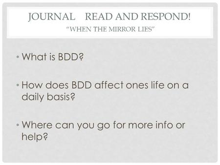 "JOURNAL READ AND RESPOND! ""WHEN THE MIRROR LIES"" What is BDD? How does BDD affect ones life on a daily basis? Where can you go for more info or help?"