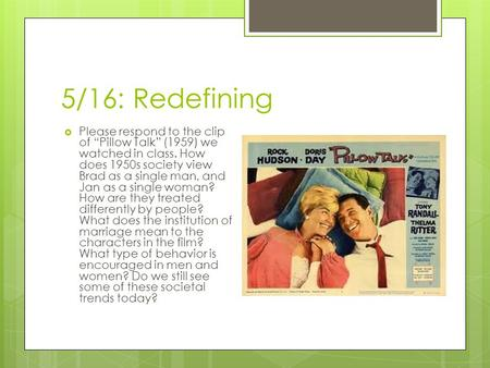 "5/16: Redefining  Please respond to the clip of ""Pillow Talk"" (1959) we watched in class. How does 1950s society view Brad as a single man, and Jan as."