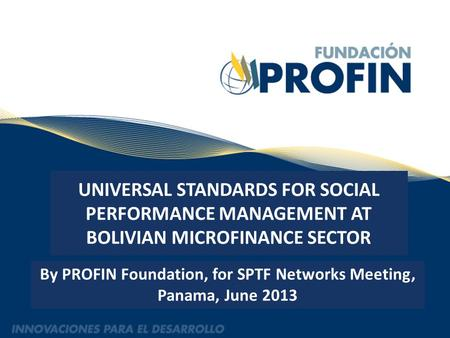 UNIVERSAL STANDARDS FOR SOCIAL PERFORMANCE MANAGEMENT AT BOLIVIAN MICROFINANCE SECTOR By PROFIN Foundation, for SPTF Networks Meeting, Panama, June 2013.