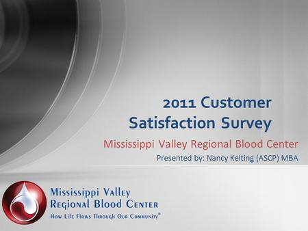 Mississippi Valley Regional Blood Center Presented by: Nancy Kelting (ASCP) MBA 2011 Customer Satisfaction Survey.