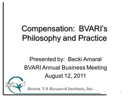 Compensation: BVARI's Philosophy and Practice Boston VA Research Institute, Inc. 1 Presented by: Becki Amaral BVARI Annual Business Meeting August 12,