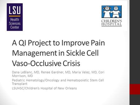 A QI Project to Improve Pain Management in Sickle Cell Vaso-Occlusive Crisis Dana LeBlanc, MD, Renee Gardner, MD, Maria Velez, MD, Cori Morrison, MD Pediatric.