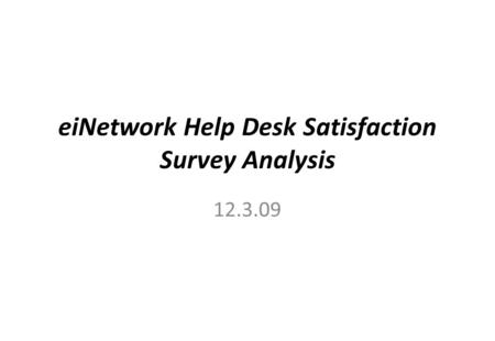 EiNetwork Help Desk Satisfaction Survey Analysis 12.3.09.