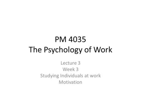 PM 4035 The Psychology of Work Lecture 3 Week 3 Studying Individuals at work Motivation.