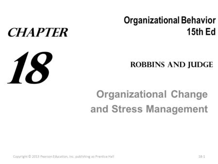 Organizational Behavior 15th Ed Organizational Change and Stress Management Copyright © 2013 Pearson Education, Inc. publishing as Prentice Hall18-1 Robbins.