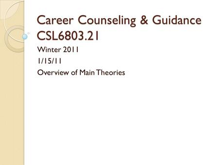 Career Counseling & Guidance CSL6803.21 Winter 2011 1/15/11 Overview of Main Theories.