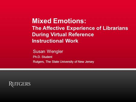Mixed Emotions: The Affective Experience of Librarians During Virtual Reference Instructional Work Susan Wengler Ph.D. Student Rutgers, The State University.