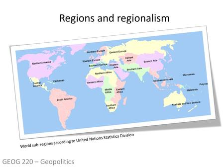 World sub-regions according to United Nations Statistics Division GEOG 220 – Geopolitics.