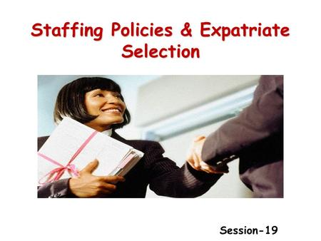 Staffing Policies & Expatriate Selection Session-19.