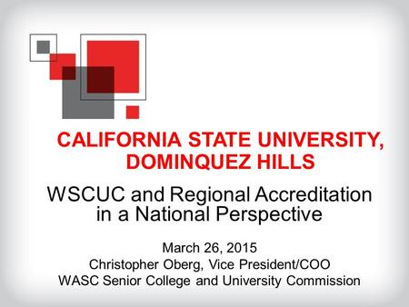 CALIFORNIA STATE UNIVERSITY, DOMINQUEZ HILLS WSCUC and Regional Accreditation in a National Perspective March 26, 2015 Christopher Oberg, Vice President/COO.