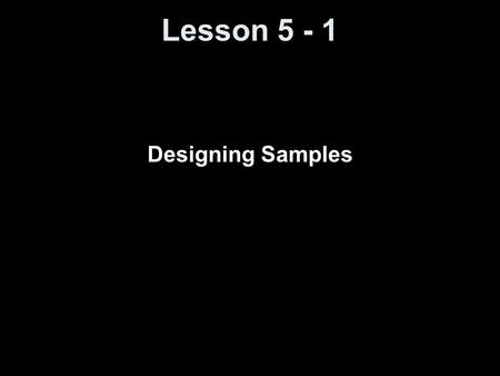 Lesson 5 - 1 Designing Samples. Knowledge Objectives Define population and sample. Explain how sampling differs from a census. Explain what is meant by.