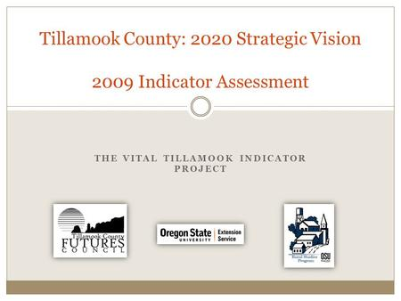 THE VITAL TILLAMOOK INDICATOR PROJECT Tillamook County: 2020 Strategic Vision 2009 Indicator Assessment.