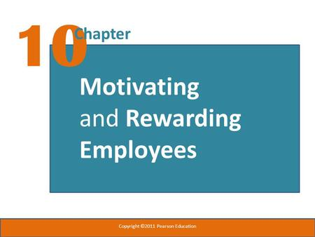 10 Chapter Motivating and Rewarding Employees Copyright ©2011 Pearson Education.