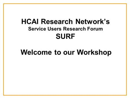 HCAI Research Network's Service Users Research Forum SURF Welcome to our Workshop.