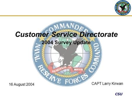 CSU Customer Service Directorate 2004 Survey Update CAPT Larry Kirwan 16 August 2004.