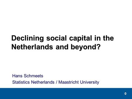 0 Declining social capital in the Netherlands and beyond? Hans Schmeets Statistics Netherlands / Maastricht University.