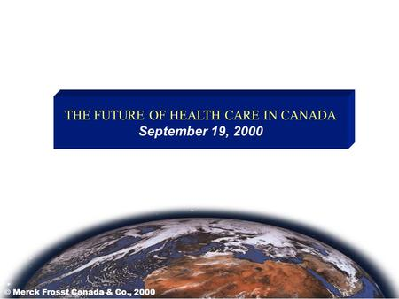 THE FUTURE OF HEALTH CARE IN CANADA September 19, 2000 © Merck Frosst Canada & Co., 2000.