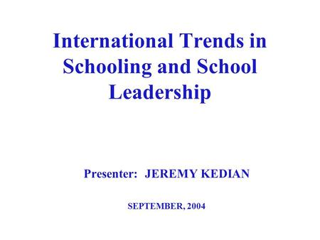 International Trends in Schooling and School Leadership Presenter: JEREMY KEDIAN SEPTEMBER, 2004.