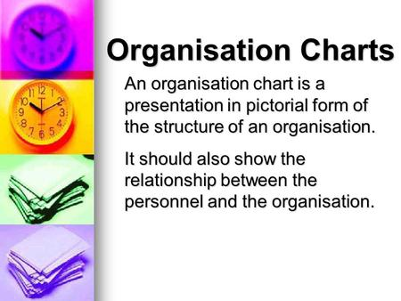 Organisation Charts An organisation chart is a presentation in pictorial form of the structure of an organisation. It should also show the relationship.