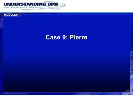 MODULE 5 1/23 Case 9: Pierre. MODULE 5 Case 9: Pierre 2/23 Patient History  Pierre is 65 years of age who has suffered with benign prostatic hyperplasia.