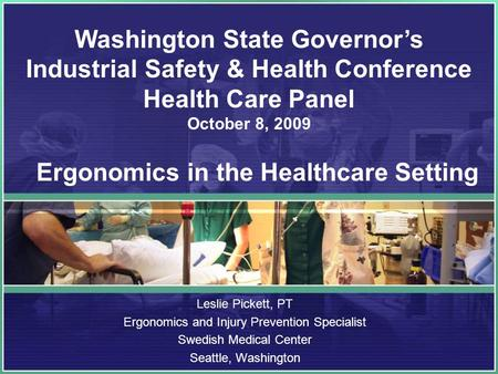 Leslie Pickett, PT Ergonomics and Injury Prevention Specialist Swedish Medical Center Seattle, Washington Washington State Governor's Industrial Safety.