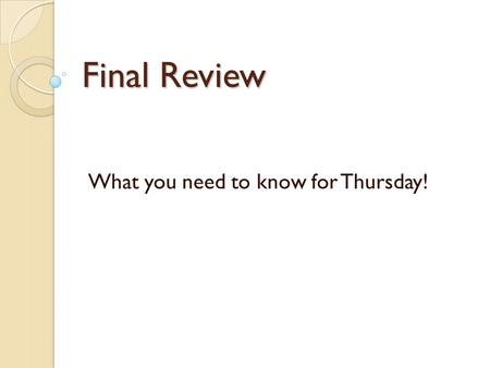 Final Review What you need to know for Thursday!.