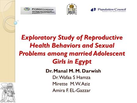 Exploratory Study of Reproductive Health Behaviors and Sexual Problems among married Adolescent Girls in Egypt Dr. Manal M. M. Darwish Dr. Wafaa S Hamza.