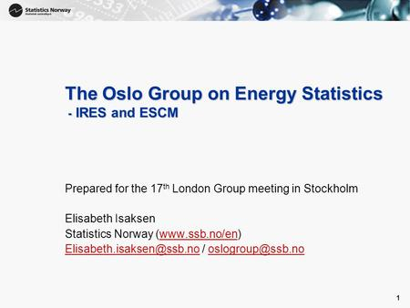 1 1 The Oslo Group on Energy Statistics - IRES and ESCM Prepared for the 17 th London Group meeting in Stockholm Elisabeth Isaksen Statistics Norway (www.ssb.no/en)www.ssb.no/en.
