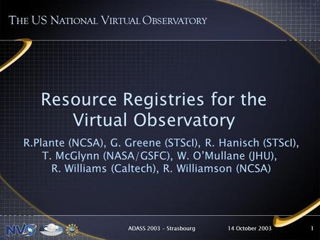 14 October 2003ADASS 2003 – Strasbourg1 Resource Registries for the Virtual Observatory R.Plante (NCSA), G. Greene (STScI), R. Hanisch (STScI), T. McGlynn.