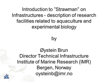 "Introduction to ""Strawman"" on Infrastructures - description of research facilities related to aquaculture and experimental biology by Øystein Brun Director."