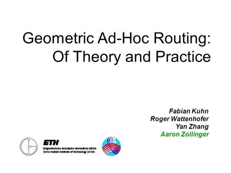 Geometric Ad-Hoc Routing: Of Theory and Practice Fabian Kuhn Roger Wattenhofer Yan Zhang Aaron Zollinger.