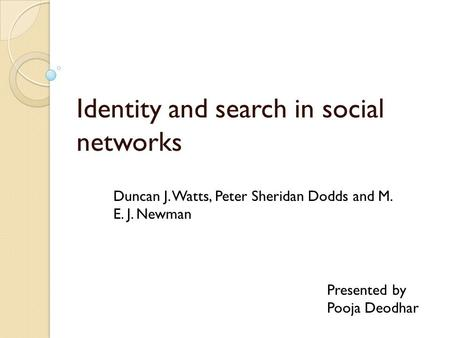 Identity and search in social networks Presented by Pooja Deodhar Duncan J. Watts, Peter Sheridan Dodds and M. E. J. Newman.