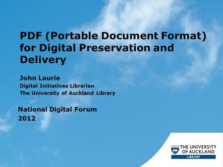 PDF (Portable Document Format) for Digital Preservation and Delivery John Laurie Digital Initiatives Librarian The University of Auckland Library National.
